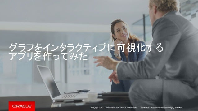 Copyright © 2017, Oracle and/or its affiliates. All rights reserved.   グラフをインタラクティブに可視化する アプリを作ってみた Confidential – Oracle ...
