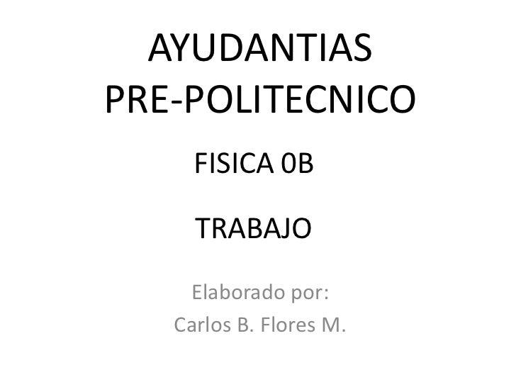 AYUDANTIASPRE-POLITECNICO     FISICA 0B     TRABAJO    Elaborado por:   Carlos B. Flores M.