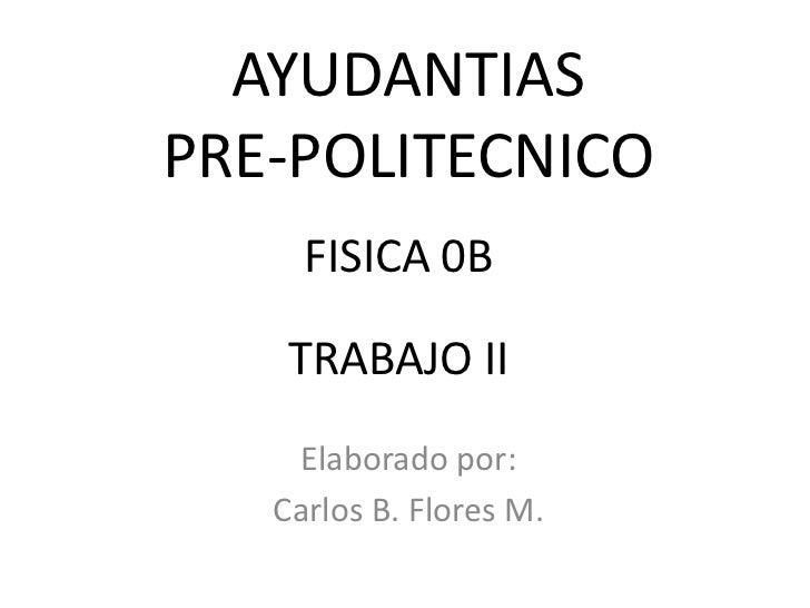 AYUDANTIASPRE-POLITECNICO     FISICA 0B    TRABAJO II    Elaborado por:   Carlos B. Flores M.