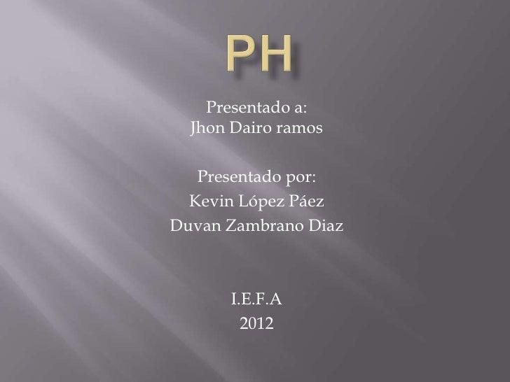 Presentado a:  Jhon Dairo ramos   Presentado por:  Kevin López PáezDuvan Zambrano Diaz      I.E.F.A        2012