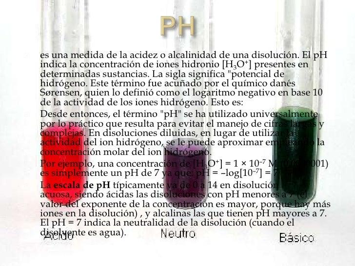   es una medida de la acidez o alcalinidad de una disolución. El pH    indica la concentración de iones hidronio [H3O+] ...