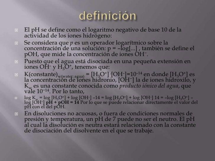    El pH se define como el logaritmo negativo de base 10 de la    actividad de los iones hidrógeno:   Se considera que p...