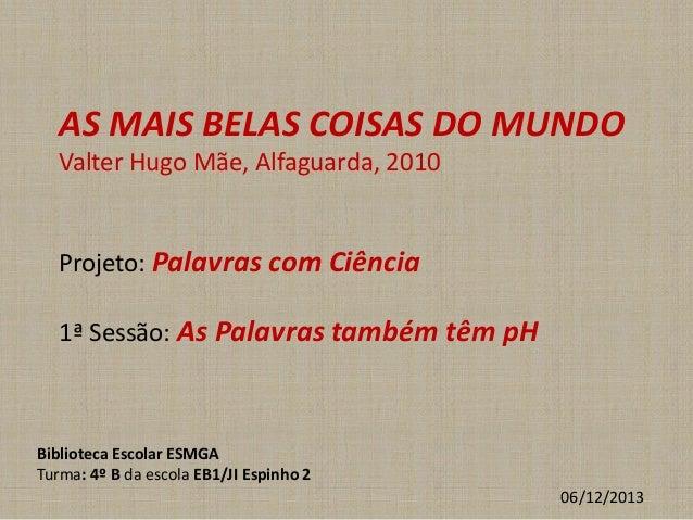 AS MAIS BELAS COISAS DO MUNDO Valter Hugo Mãe, Alfaguarda, 2010  Projeto: Palavras com Ciência 1ª Sessão: As Palavras tamb...
