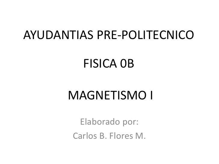 AYUDANTIAS PRE-POLITECNICO         FISICA 0B      MAGNETISMO I        Elaborado por:       Carlos B. Flores M.