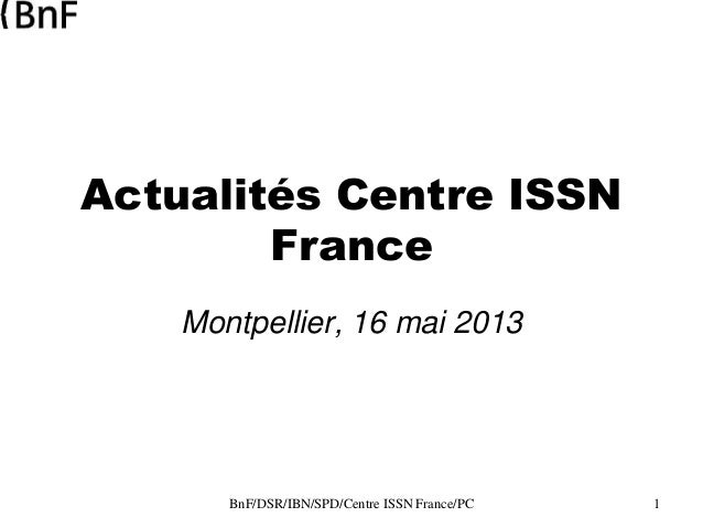 BnF/DSR/IBN/SPD/Centre ISSN France/PC 1 Actualités Centre ISSN France Montpellier, 16 mai 2013
