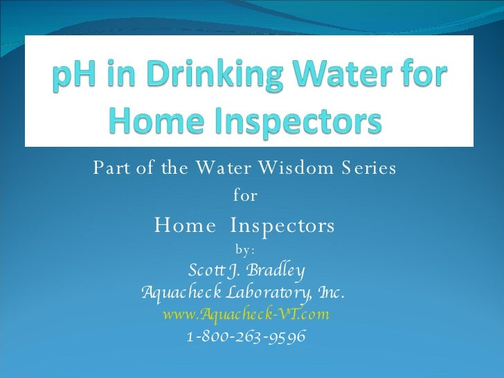 Part of the Water Wisdom Series for Home  Inspectors by: Scott J. Bradley Aquacheck Laboratory, Inc.  www.Aquacheck-VT.com...