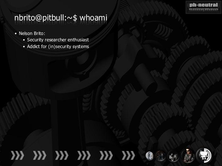 nbrito@pitbull:~$ whoami• Nelson Brito:   • Security researcher enthusiast   • Addict for (in)security systems