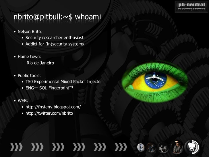 nbrito@pitbull:~$ whoami• Nelson Brito:   • Security researcher enthusiast   • Addict for (in)security systems• Home town:...