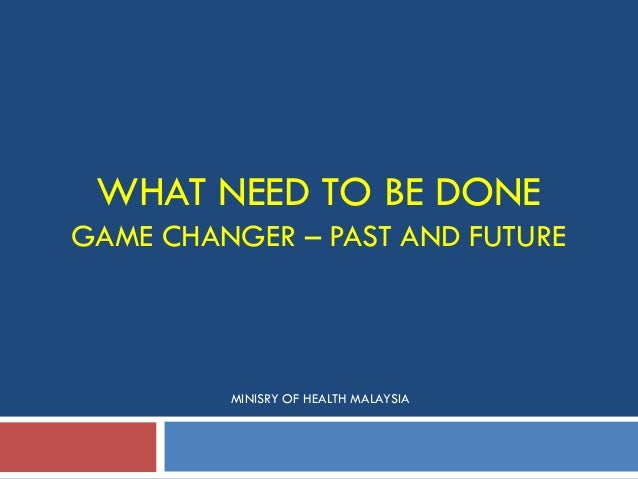 WHAT NEED TO BE DONE GAME CHANGER – PAST AND FUTURE MINISRY OF HEALTH MALAYSIA