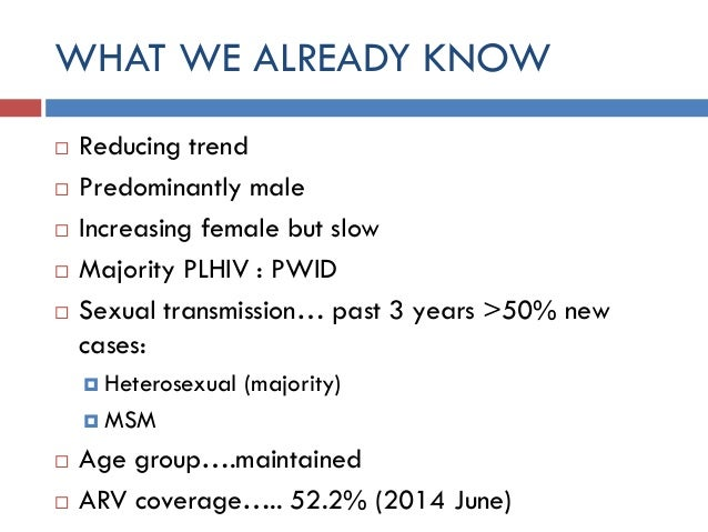 WHAT WE ALREADY KNOW  Reducing trend  Predominantly male  Increasing female but slow  Majority PLHIV : PWID  Sexual t...