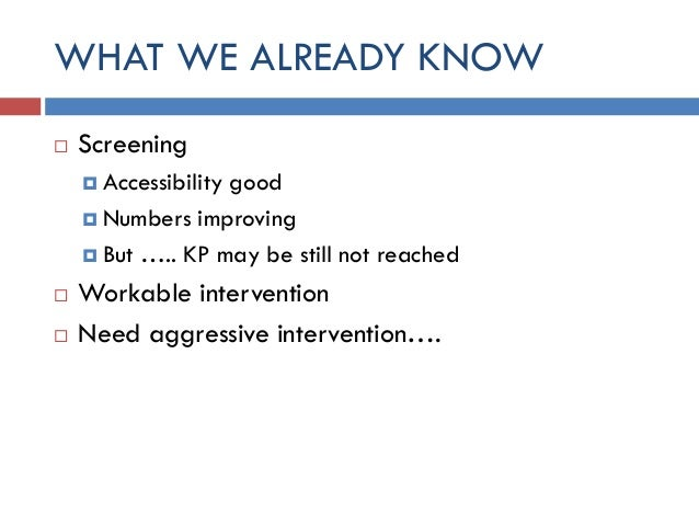 WHAT WE ALREADY KNOW  Screening  Accessibility good  Numbers improving  But ….. KP may be still not reached  Workable...
