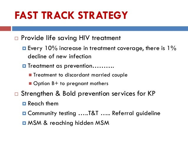FAST TRACK STRATEGY  Provide life saving HIV treatment  Every 10% increase in treatment coverage, there is 1% decline of...
