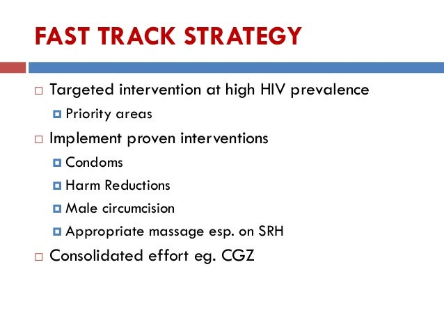 FAST TRACK STRATEGY  Targeted intervention at high HIV prevalence  Priority areas  Implement proven interventions  Con...