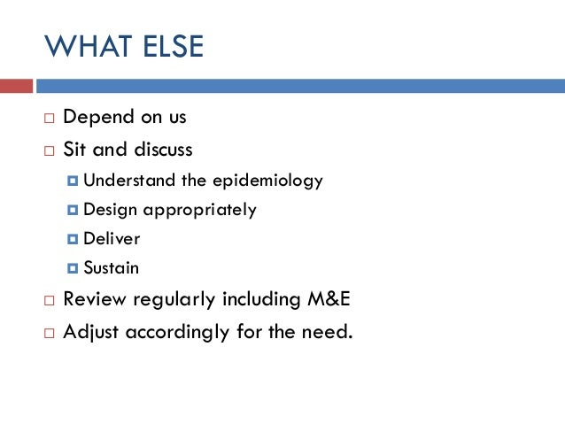 WHAT ELSE  Depend on us  Sit and discuss  Understand the epidemiology  Design appropriately  Deliver  Sustain  Revi...