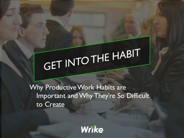 Why Productive Work Habits are Important and Why They're So Difficult to Create