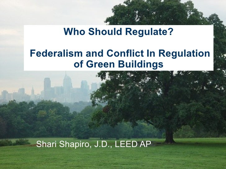 Shari Shapiro, J.D., LEED AP Who Should Regulate?  Federalism and Conflict In Regulation of Green Buildings