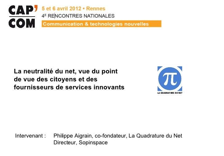 La neutralité du net, vue du pointde vue des citoyens et desfournisseurs de services innovantsIntervenant :   Philippe Aig...