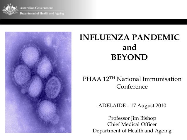 INFLUENZA PANDEMIC and BEYOND PHAA 12TH National Immunisation Conference ADELAIDE – 17 August 2010 Professor Jim Bishop Ch...