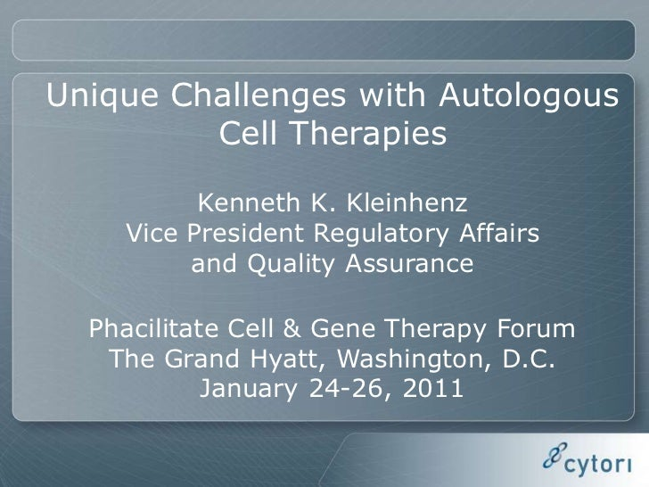 Unique Challenges with Autologous Cell Therapies<br />Kenneth K. Kleinhenz<br />Vice President Regulatory Affairs <br />an...