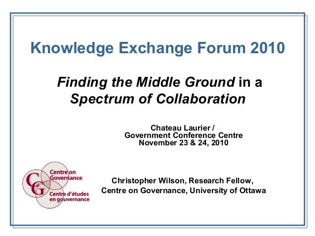 Knowledge Exchange Forum 2010 Finding the Middle Ground in a Spectrum of Collaboration Chateau Laurier / Government Confer...
