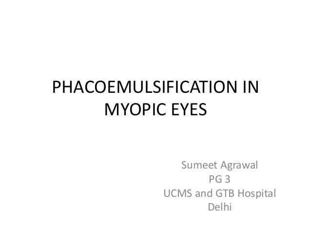 PHACOEMULSIFICATION IN MYOPIC EYES Sumeet Agrawal PG 3 UCMS and GTB Hospital Delhi