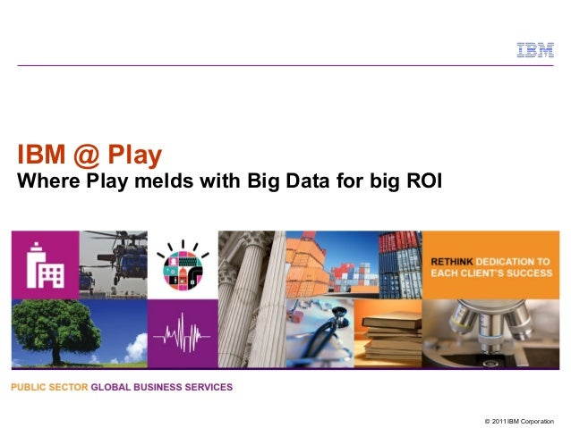 © 2011 IBM CorporationIBM @ PlayWhere Play melds with Big Data for big ROI