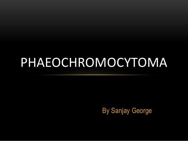 By Sanjay GeorgePHAEOCHROMOCYTOMA