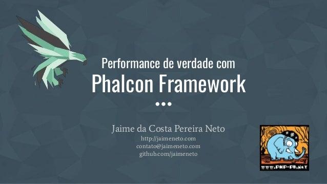 Performance de verdade com Phalcon Framework Jaime da Costa Pereira Neto http://jaimeneto.com contato@jaimeneto.com github...