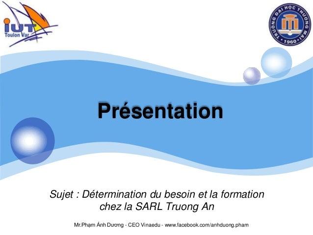 LOGO Présentation Sujet : Détermination du besoin et la formation chez la SARL Truong An Mr.Phạm Ánh Dương - CEO Vinaedu -...