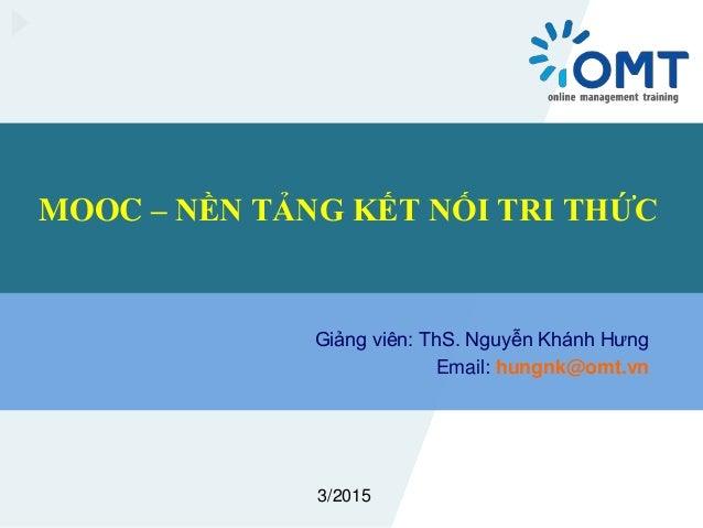 MOOC – NỀN TẢNG KẾT NỐI TRI THỨC Giảng viên: ThS. Nguyễn Khánh Hưng Email: hungnk@omt.vn 3/2015