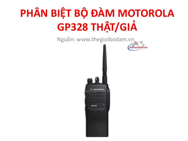 PHÂN BIỆT BỘ ĐÀM MOTOROLA GP328 THẬT/GIẢ Nguồn: www.thegioibodam.vn