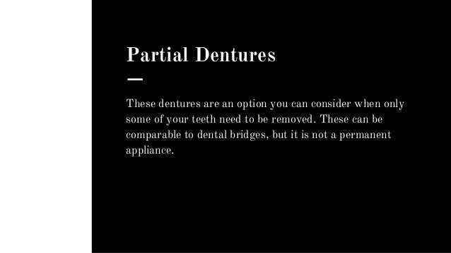 Partial Dentures These dentures are an option you can consider when only some of your teeth need to be removed. These can ...