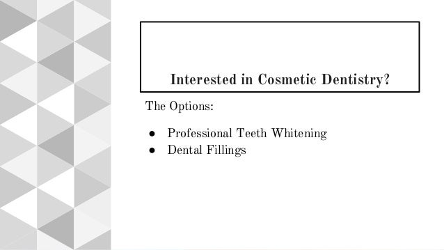 Interested in Cosmetic Dentistry? The Options: ● Professional Teeth Whitening ● Dental Fillings
