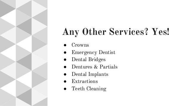 Any Other Services? Yes! ● Crowns ● Emergency Dentist ● Dental Bridges ● Dentures & Partials ● Dental Implants ● Extractio...