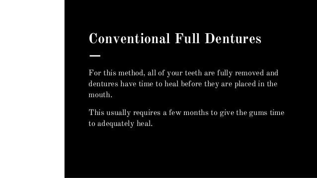 Conventional Full Dentures For this method, all of your teeth are fully removed and dentures have time to heal before they...