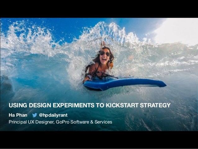 USING DESIGN EXPERIMENTS TO KICKSTART STRATEGY Ha Phan @hpdailyrant Principal UX Designer, GoPro Software & Services