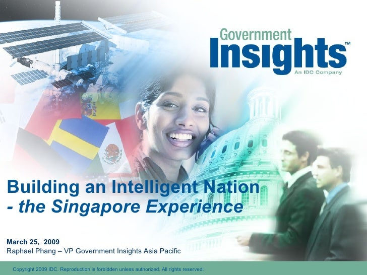 Building an Intelligent Nation - the Singapore Experience March 25,  2009 Raphael Phang – VP Government Insights Asia Paci...