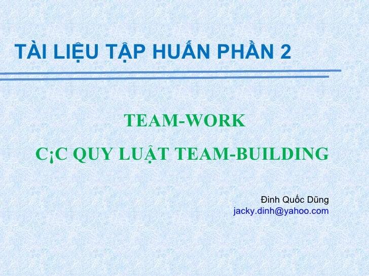 TEAM-WORK CÁC QUY LUẬT TEAM-BUILDING  TÀI LIỆU TẬP HUẤN PHẦN 2 Đinh Quốc Dũng  [email_address]