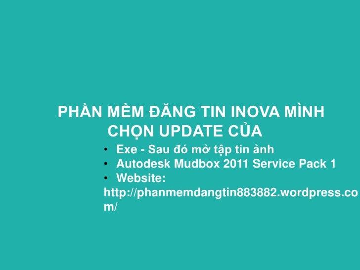 PHẦN MỀM ĐĂNG TIN INOVA MÌNH     CHỌN UPDATE CỦA    • Exe - Sau đó mở tập tin ảnh    • Autodesk Mudbox 2011 Service Pack 1...