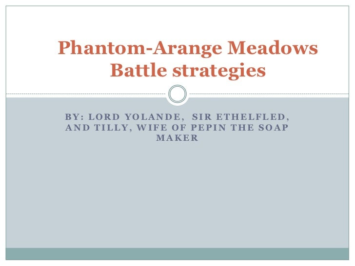 By: Lord Yolande,  Sir Ethelfled, and Tilly, wife of Pepin the soap maker<br />Phantom-Arange MeadowsBattle strategies<br />