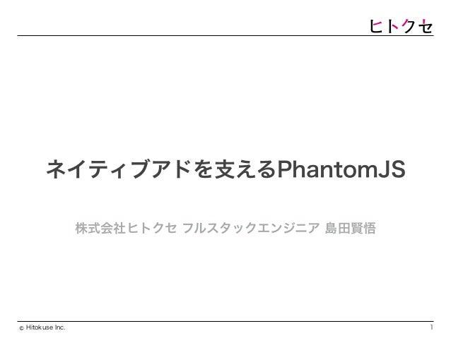 Hitokuse Inc.© ネイティブアドを支えるPhantomJS 株式会社ヒトクセ フルスタックエンジニア 島田賢悟 1