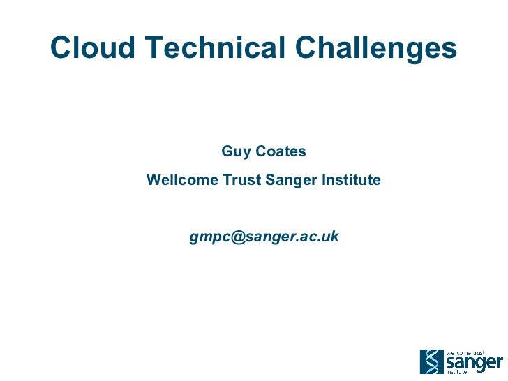 Cloud Technical Challenges               Guy Coates      Wellcome Trust Sanger Institute           gmpc@sanger.ac.uk