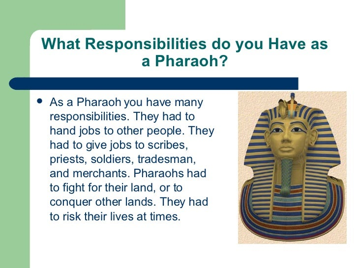 responsibilities of a pharaoh Rights and responsibilities of a pharaoh in ancient egypt by: alexis heffner the pharaohs of ancient were kings (and queens), yes, but they were really much more than that.