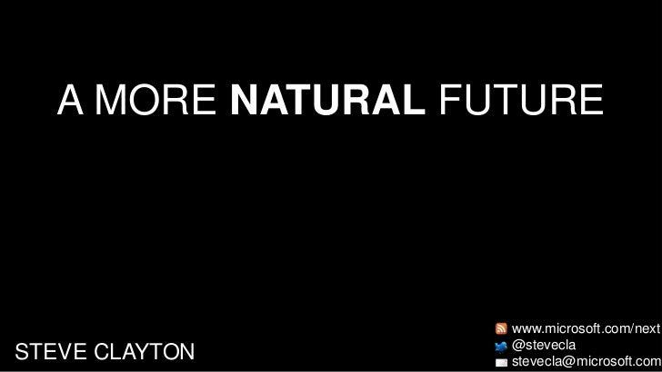 A MORE NATURAL FUTURE<br />www.microsoft.com/next<br />@stevecla<br />stevecla@microsoft.com<br />STEVE CLAYTON<br />