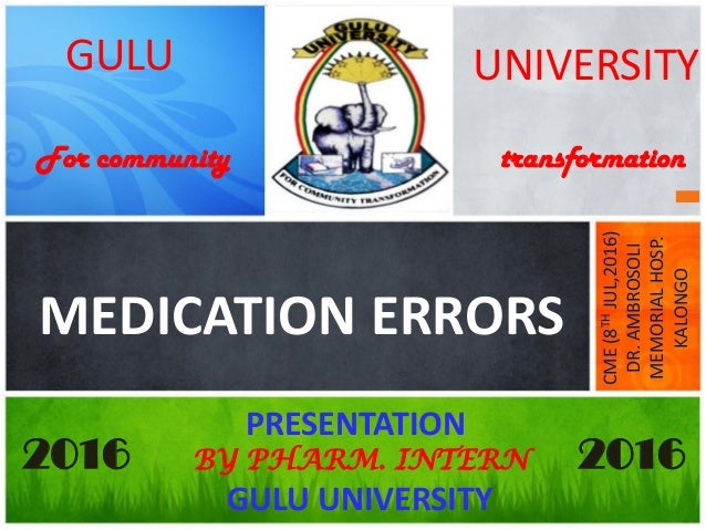 GULU MEDICATION ERRORS UNIVERSITY PRESENTATION BY PHARM. INTERN GULU UNIVERSITY CME(8THJUL,2016) DR.AMBROSOLI MEMORIALHOSP...