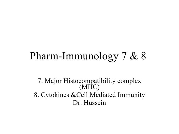Pharm-Immunology 7 & 8  7. Major Histocompatibility complex (MHC) 8. Cytokines &Cell Mediated Immunity Dr. Hussein