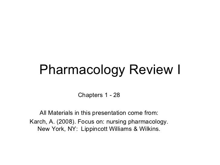 Pharmacology Review I Chapters 1 - 28 All Materials in this presentation come from: Karch, A. (2008). Focus on: nursing ph...