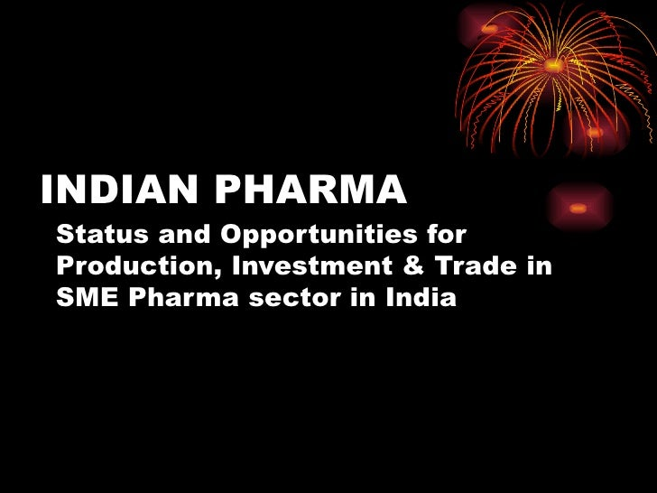 INDIAN PHARMA Status and Opportunities for Production, Investment & Trade in SME Pharma sector in India  Lalit Kumar Jain ...