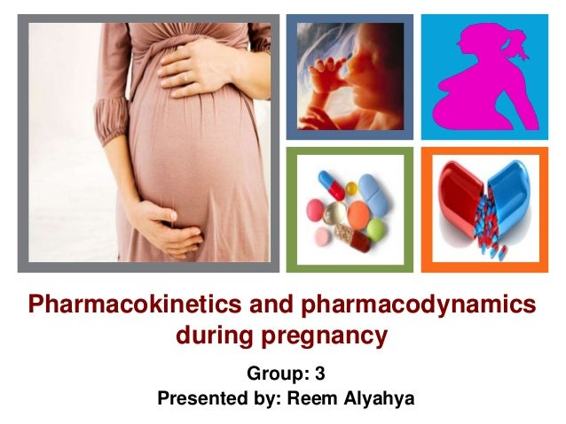 + Pharmacokinetics and pharmacodynamics during pregnancy Group: 3 Presented by: Reem Alyahya