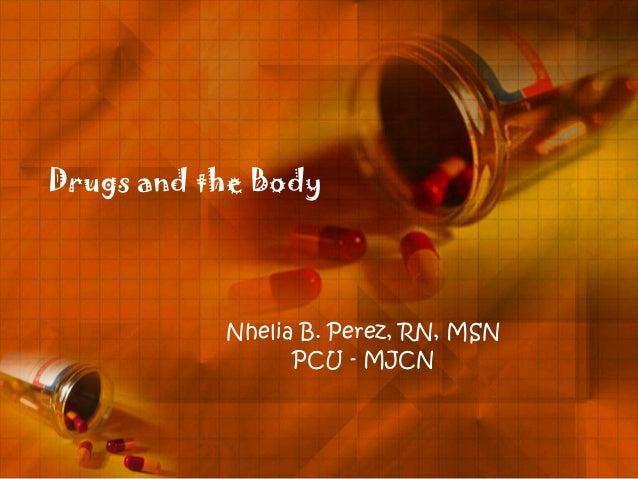 Drugs and the Body           Nhelia B. Perez, RN, MSN                 PCU - MJCN